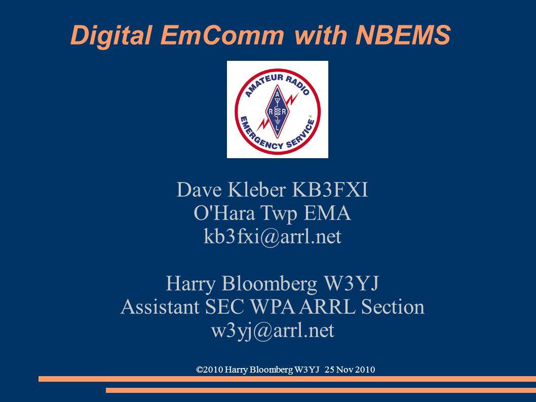 ©2010 Harry Bloomberg W3YJ 25 Nov 2010 Digital EmComm with NBEMS Dave Kleber KB3FXI O'Hara Twp EMA kb3fxi@arrl.net Harry Bloomberg W3YJ Assistant SEC