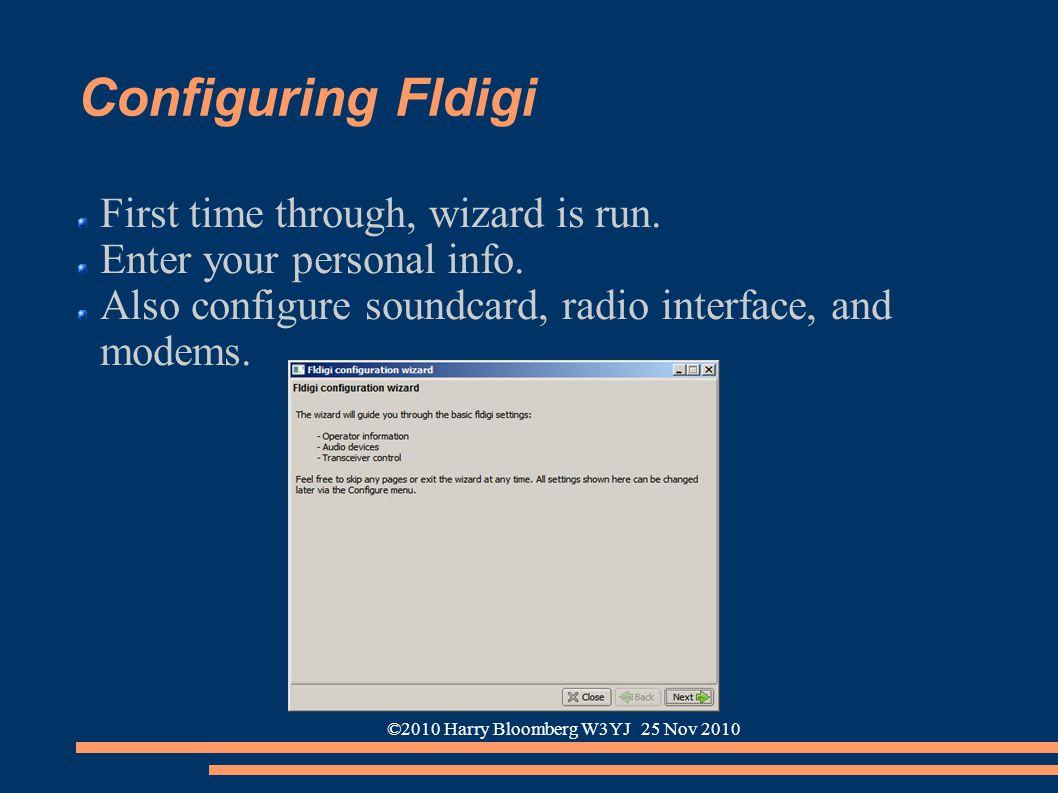 ©2010 Harry Bloomberg W3YJ 25 Nov 2010 Configuring Fldigi First time through, wizard is run. Enter your personal info. Also configure soundcard, radio