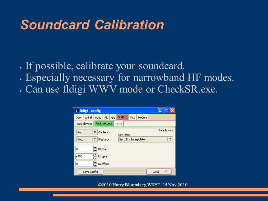 ©2010 Harry Bloomberg W3YJ 25 Nov 2010 Soundcard Calibration If possible, calibrate your soundcard. Especially necessary for narrowband HF modes. Can