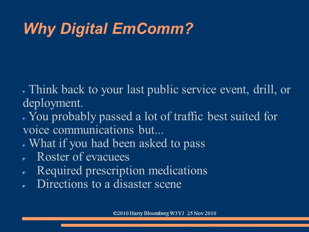©2010 Harry Bloomberg W3YJ 25 Nov 2010 Why Digital EmComm? Think back to your last public service event, drill, or deployment. You probably passed a l