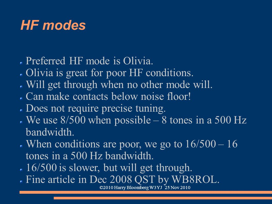 ©2010 Harry Bloomberg W3YJ 25 Nov 2010 HF modes Preferred HF mode is Olivia. Olivia is great for poor HF conditions. Will get through when no other mo