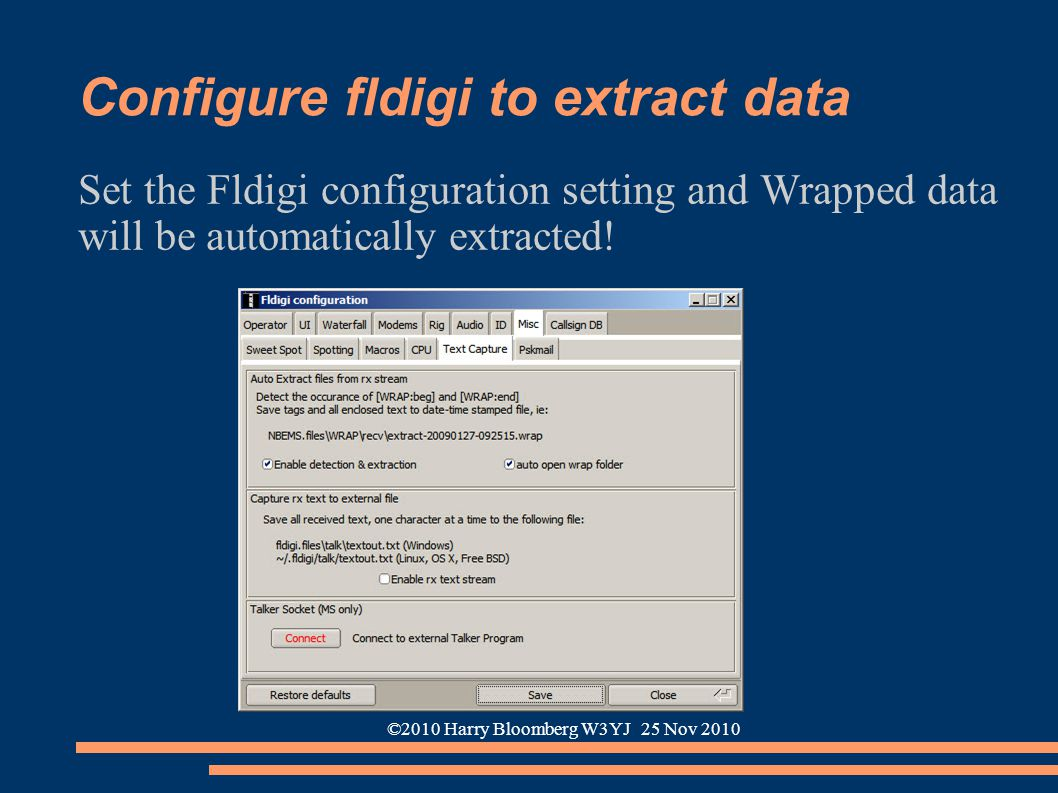 ©2010 Harry Bloomberg W3YJ 25 Nov 2010 Configure fldigi to extract data Set the Fldigi configuration setting and Wrapped data will be automatically ex