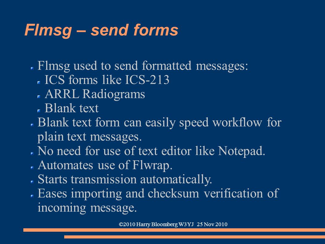 ©2010 Harry Bloomberg W3YJ 25 Nov 2010 Flmsg – send forms Flmsg used to send formatted messages: ICS forms like ICS-213 ARRL Radiograms Blank text Bla