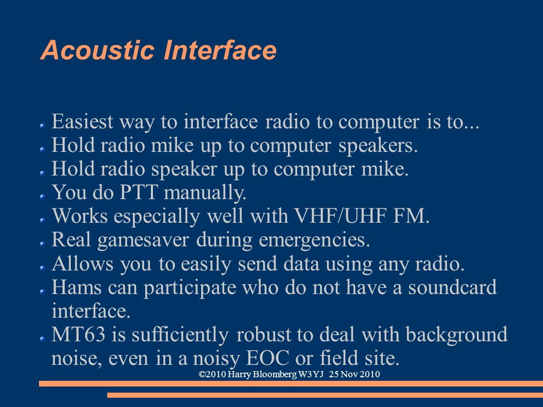 ©2010 Harry Bloomberg W3YJ 25 Nov 2010 Acoustic Interface Easiest way to interface radio to computer is to... Hold radio mike up to computer speakers.