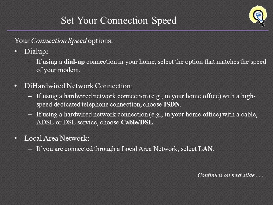 Set Your Connection Speed Your Connection Speed options: Dialup: – If using a dial-up connection in your home, select the option that matches the speed of your modem.