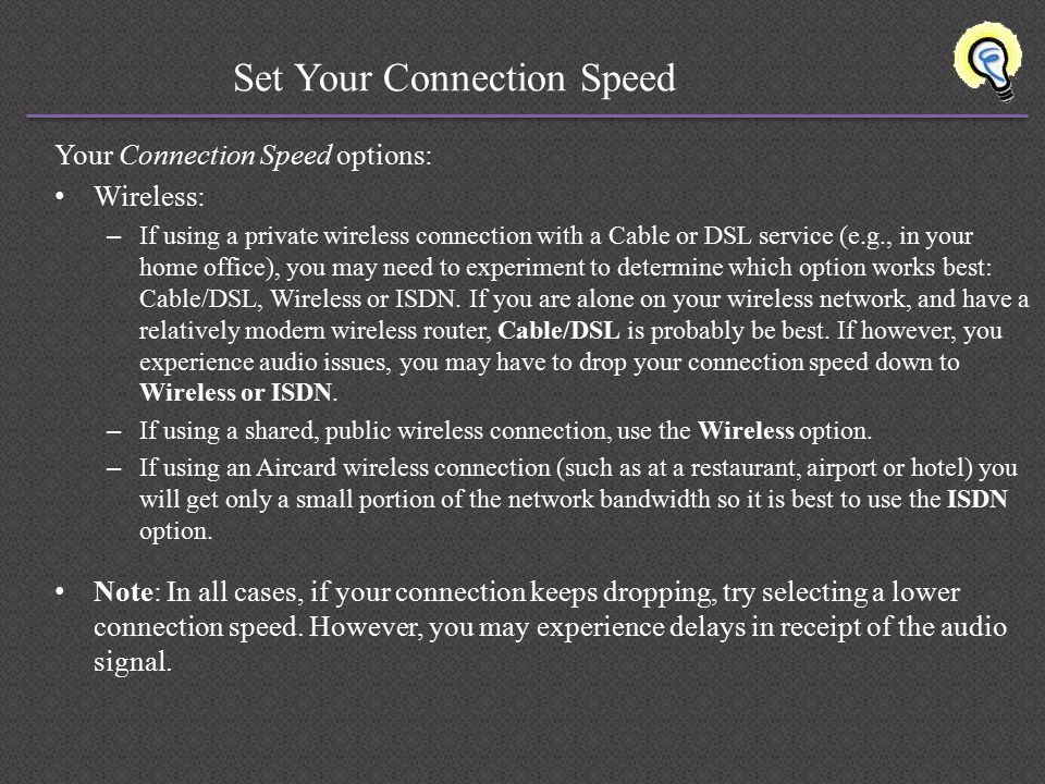 Set Your Connection Speed Your Connection Speed options: Wireless: – If using a private wireless connection with a Cable or DSL service (e.g., in your home office), you may need to experiment to determine which option works best: Cable/DSL, Wireless or ISDN.