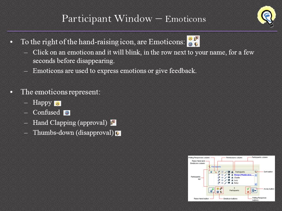 Participant Window – Emoticons To the right of the hand-raising icon, are Emoticons: –Click on an emoticon and it will blink, in the row next to your name, for a few seconds before disappearing.