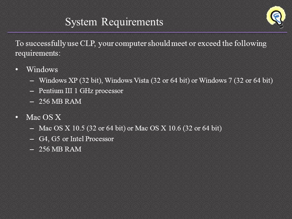 System Requirements To successfully use CLP, your computer should meet or exceed the following requirements: Windows – Windows XP (32 bit), Windows Vista (32 or 64 bit) or Windows 7 (32 or 64 bit) – Pentium III 1 GHz processor – 256 MB RAM Mac OS X – Mac OS X 10.5 (32 or 64 bit) or Mac OS X 10.6 (32 or 64 bit) – G4, G5 or Intel Processor – 256 MB RAM