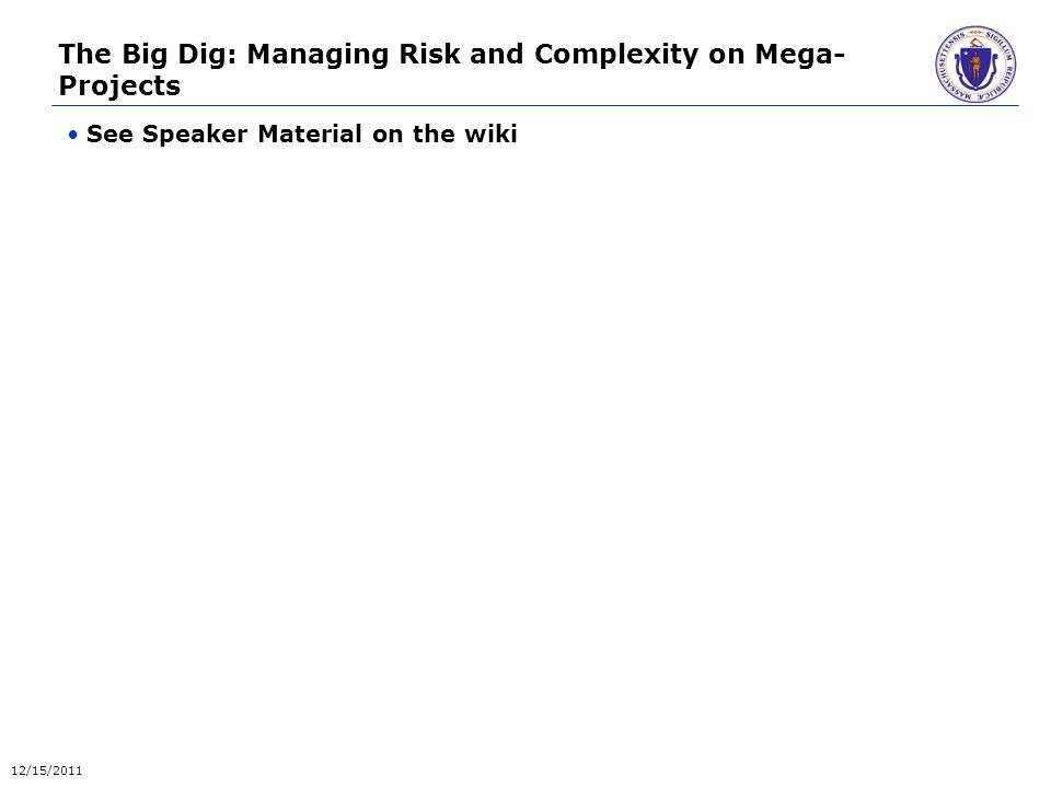 The Big Dig: Managing Risk and Complexity on Mega- Projects See Speaker Material on the wiki 12/15/2011