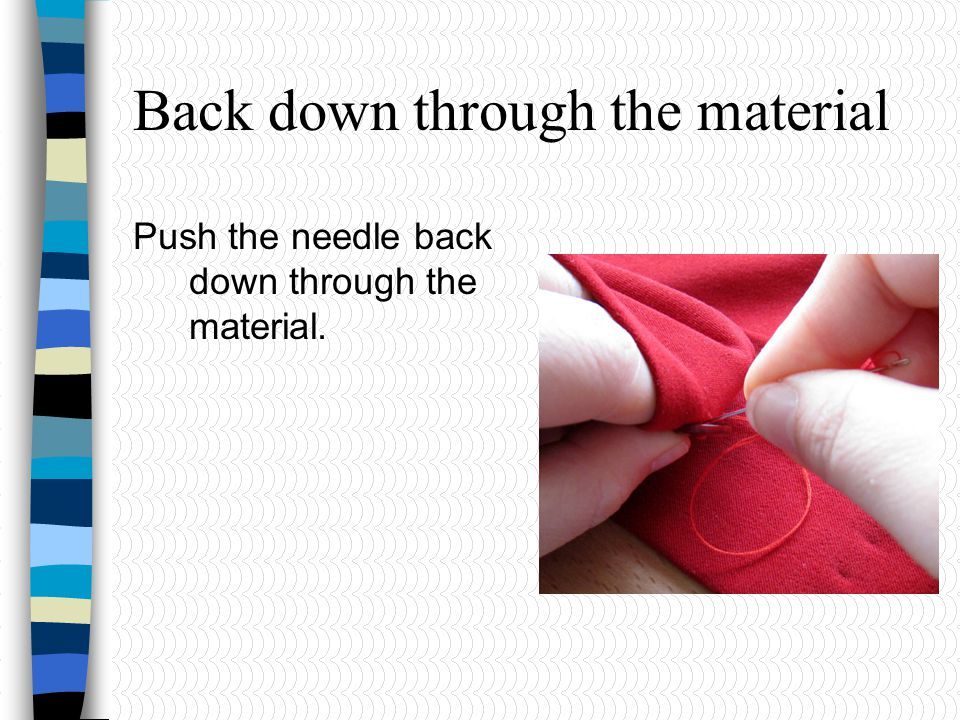 Back down through the material Push the needle back down through the material.