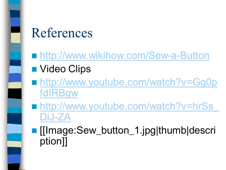References http://www.wikihow.com/Sew-a-Button Video Clips http://www.youtube.com/watch?v=Gg0p fdIRBgw http://www.youtube.com/watch?v=Gg0p fdIRBgw htt