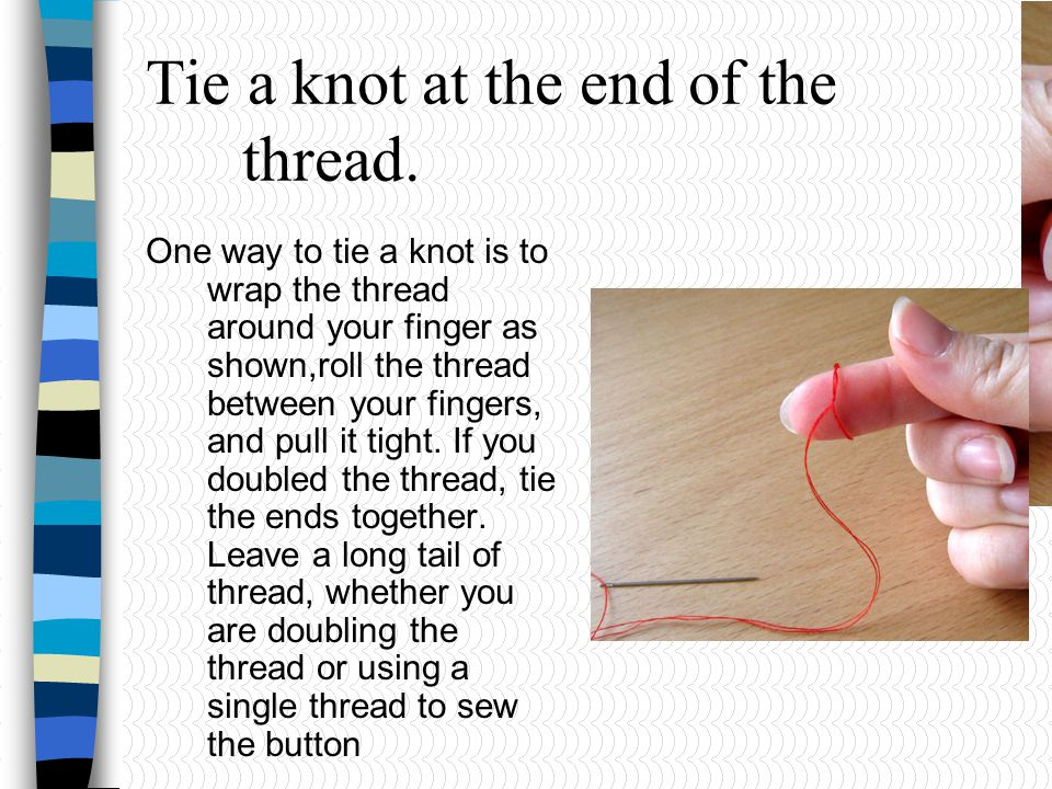 Tie a knot at the end of the thread. One way to tie a knot is to wrap the thread around your finger as shown,roll the thread between your fingers, and