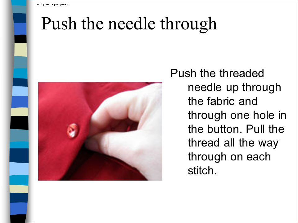 Push the needle through Push the threaded needle up through the fabric and through one hole in the button. Pull the thread all the way through on each