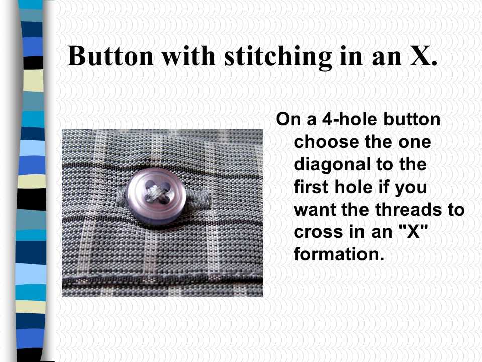 Button with stitching in an X. On a 4-hole button choose the one diagonal to the first hole if you want the threads to cross in an