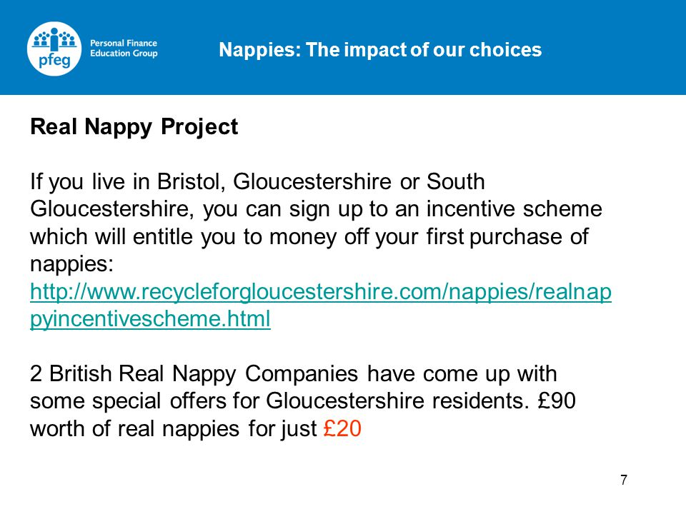 Nappies: The impact of our choices 7 Real Nappy Project If you live in Bristol, Gloucestershire or South Gloucestershire, you can sign up to an incentive scheme which will entitle you to money off your first purchase of nappies: http://www.recycleforgloucestershire.com/nappies/realnap pyincentivescheme.html http://www.recycleforgloucestershire.com/nappies/realnap pyincentivescheme.html 2 British Real Nappy Companies have come up with some special offers for Gloucestershire residents.