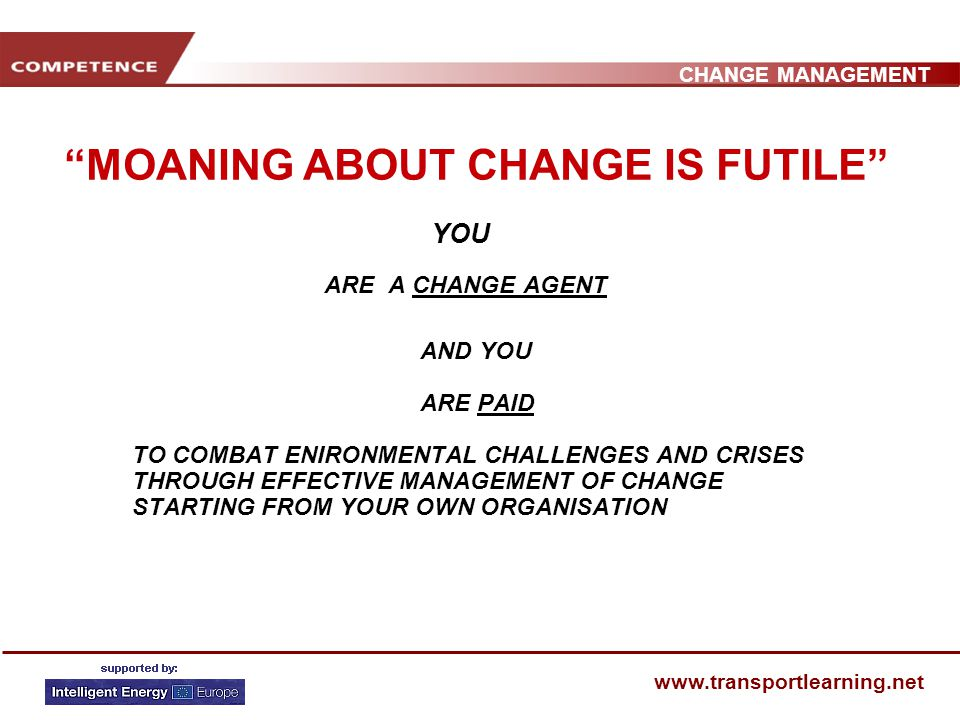 CHANGE MANAGEMENT www.transportlearning.net MOANING ABOUT CHANGE IS FUTILE YOU ARE A CHANGE AGENT AND YOU ARE PAID TO COMBAT ENIRONMENTAL CHALLENGES AND CRISES THROUGH EFFECTIVE MANAGEMENT OF CHANGE STARTING FROM YOUR OWN ORGANISATION