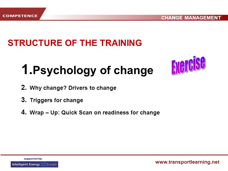 CHANGE MANAGEMENT www.transportlearning.net WHY CHANGE?: Theories of change Economic theory of change: competition, markets and innovation Psychological theory of change : fullfilment of individual needs Sociological theory of change : powerful groups Cultural theory of change : values, myths, beliefs Biology theory of change : survival of the species / planet System theory of change : crisis necessitates change Political theory of change : opportunities for new politics