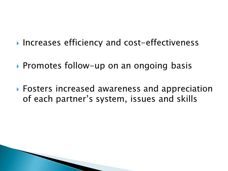  Increases efficiency and cost-effectiveness  Promotes follow-up on an ongoing basis  Fosters increased awareness and appreciation of each partner'