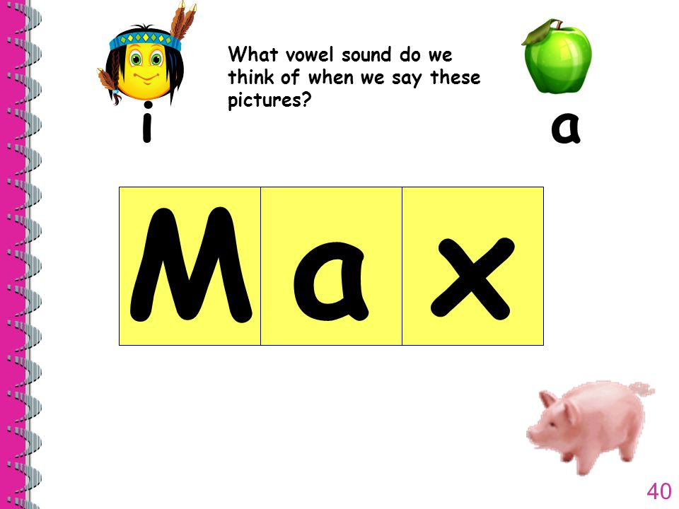40 What vowel sound do we think of when we say these pictures? ia Max