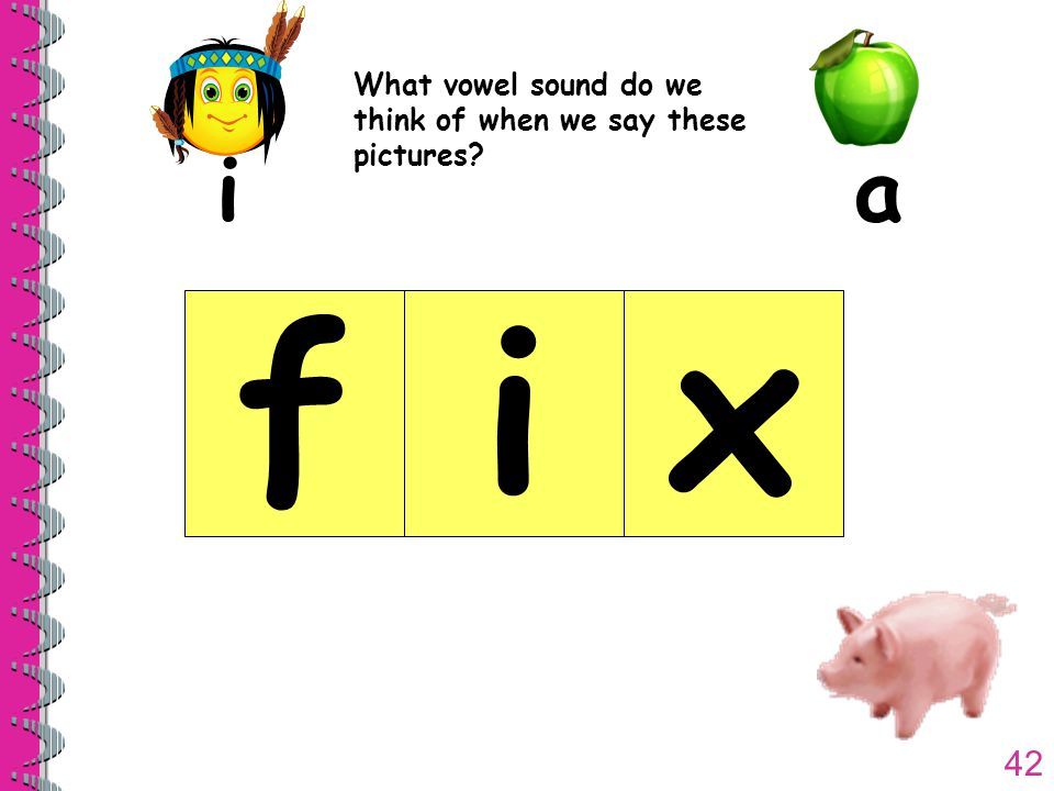 42 What vowel sound do we think of when we say these pictures ia fix
