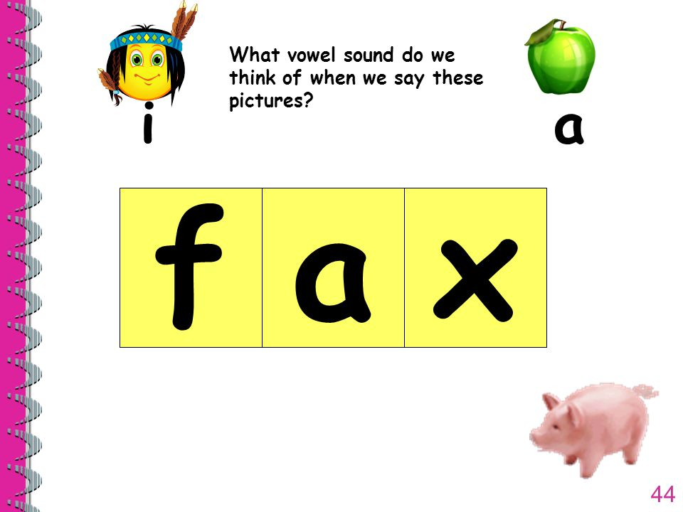 44 What vowel sound do we think of when we say these pictures ia fax