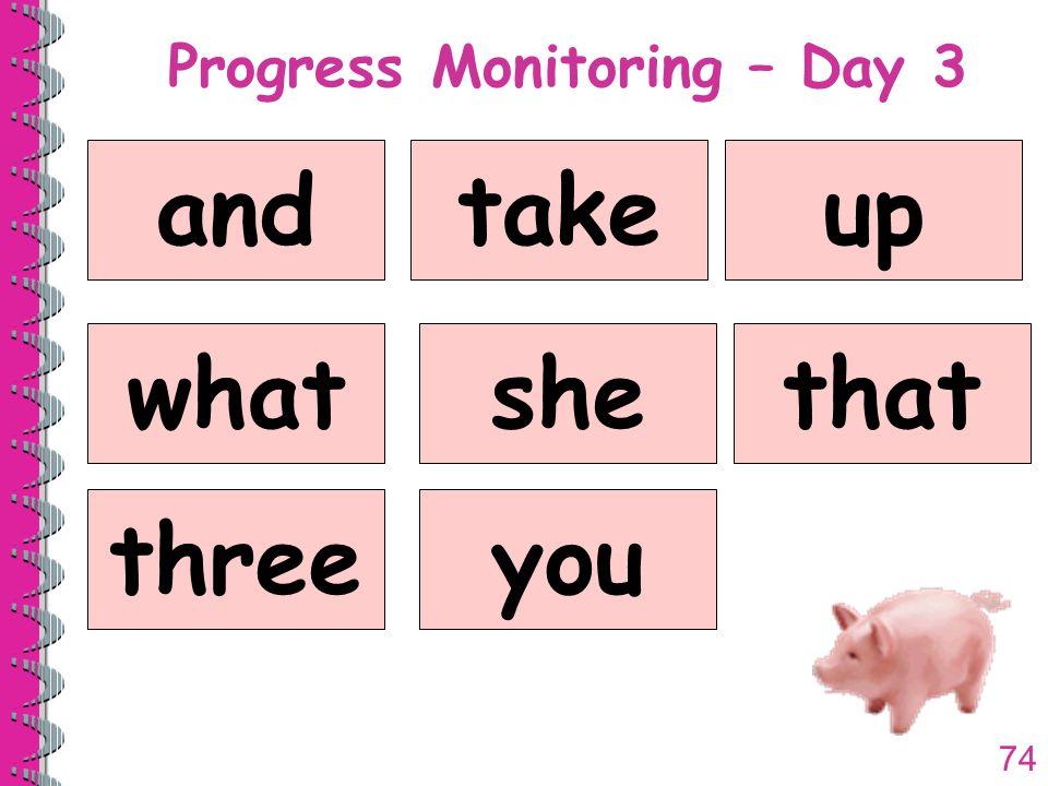 74 Progress Monitoring – Day 3 andtakeup whatshethat threeyou