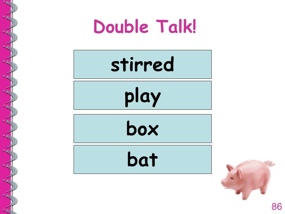 86 Double Talk! stirred play box bat