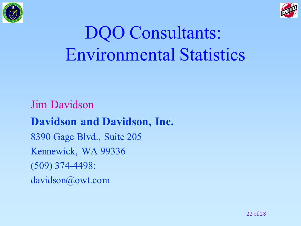 21 of 28 DQO Consultants: Preparation & Facilitation Mitzi Miller Environmental Quality Management (EQM) 1777 Terminal Drive Richland, WA 99352 (509) 946-4985; Fax: (509) 946-4595 eqmmitzi@owt.com