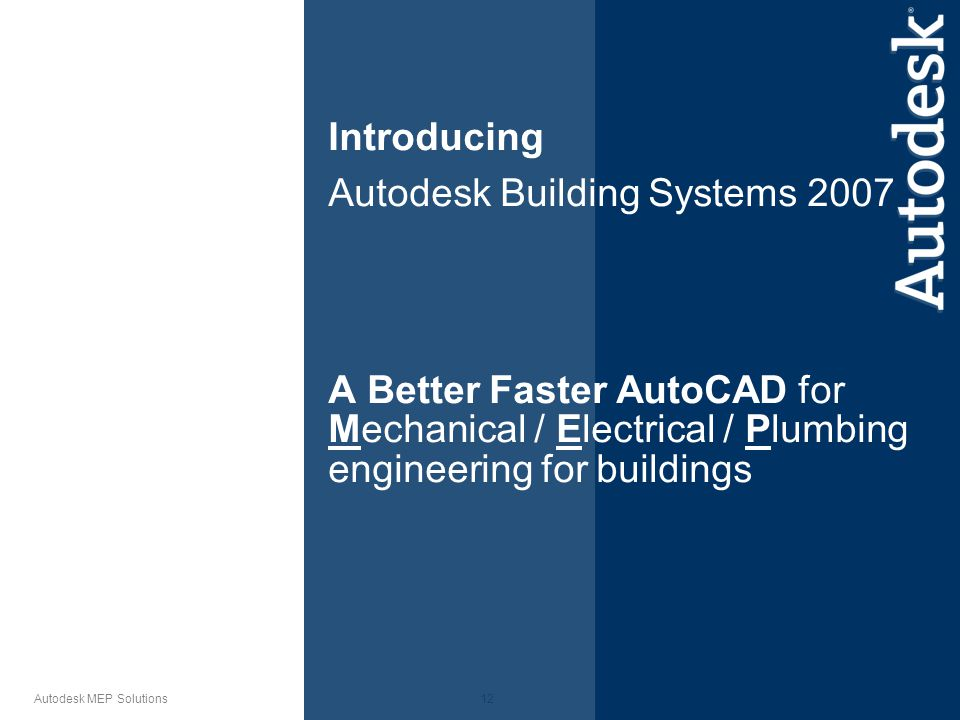 12 Autodesk MEP Solutions Introducing Autodesk Building Systems 2007 A Better Faster AutoCAD for Mechanical / Electrical / Plumbing engineering for buildings