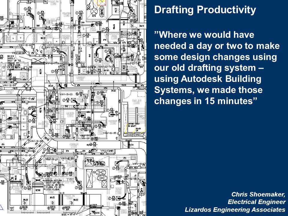 26 Autodesk MEP Solutions Drafting Productivity Where we would have needed a day or two to make some design changes using our old drafting system – using Autodesk Building Systems, we made those changes in 15 minutes Chris Shoemaker, Electrical Engineer Lizardos Engineering Associates