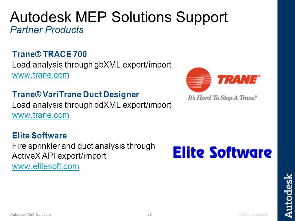 © 2005 Autodesk28 Autodesk MEP Solutions Trane® TRACE 700 Load analysis through gbXML export/import www.trane.com Trane® VariTrane Duct Designer Load analysis through ddXML export/import www.trane.com Elite Software Fire sprinkler and duct analysis through ActiveX API export/import www.elitesoft.com Autodesk MEP Solutions Support Partner Products