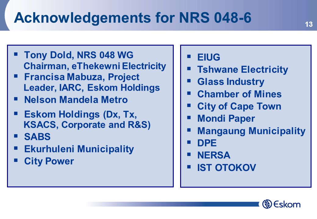 13 Acknowledgements for NRS 048-6  Tony Dold, NRS 048 WG Chairman, eThekewni Electricity  Francisa Mabuza, Project Leader, IARC, Eskom Holdings  Nelson Mandela Metro  Eskom Holdings (Dx, Tx, KSACS, Corporate and R&S)  SABS  Ekurhuleni Municipality  City Power  EIUG  Tshwane Electricity  Glass Industry  Chamber of Mines  City of Cape Town  Mondi Paper  Mangaung Municipality  DPE  NERSA  IST OTOKOV