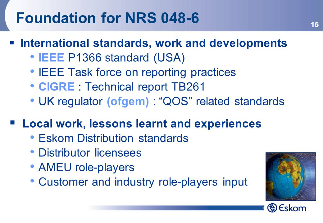 15 Foundation for NRS 048-6  International standards, work and developments IEEE P1366 standard (USA) IEEE Task force on reporting practices CIGRE : Technical report TB261 UK regulator (ofgem) : QOS related standards  Local work, lessons learnt and experiences Eskom Distribution standards Distributor licensees AMEU role-players Customer and industry role-players input