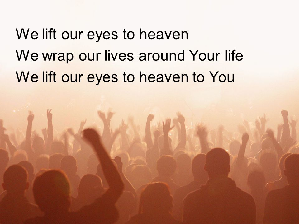 We lift our eyes to heaven We wrap our lives around Your life We lift our eyes to heaven to You