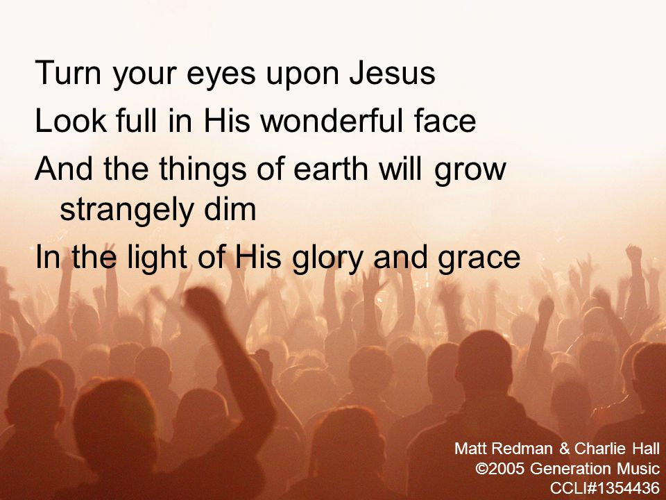 Turn your eyes upon Jesus Look full in His wonderful face And the things of earth will grow strangely dim In the light of His glory and grace Matt Redman & Charlie Hall ©2005 Generation Music CCLI#1354436