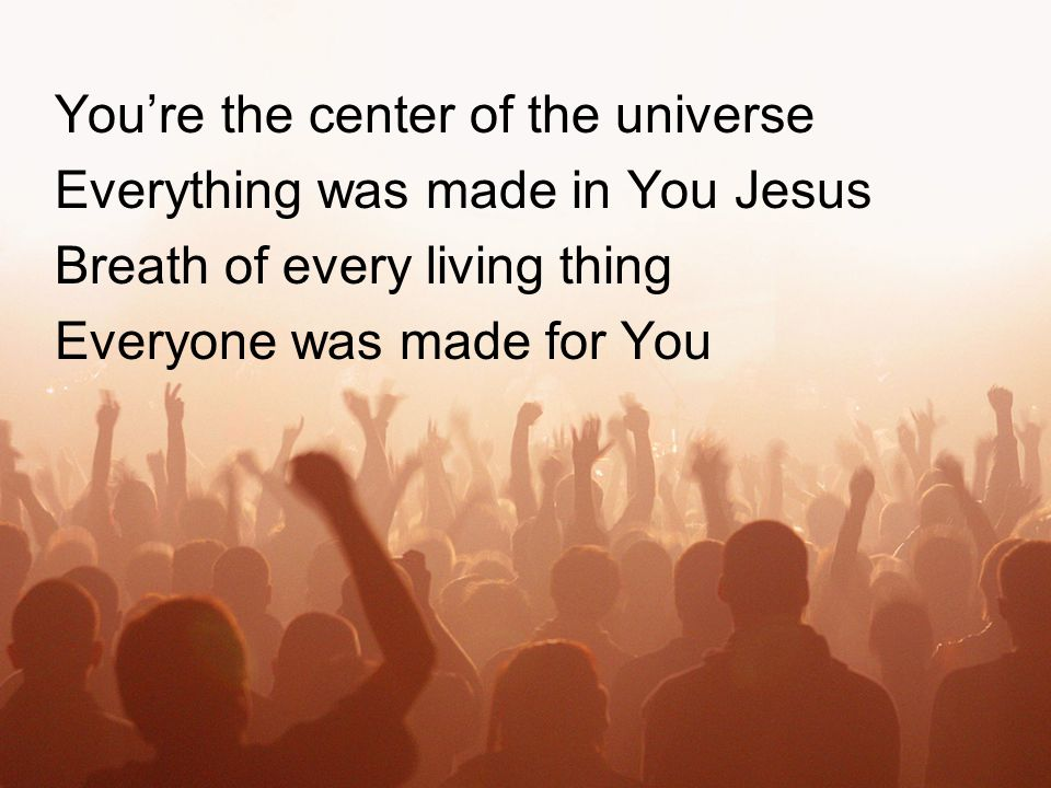 You're the center of the universe Everything was made in You Jesus Breath of every living thing Everyone was made for You