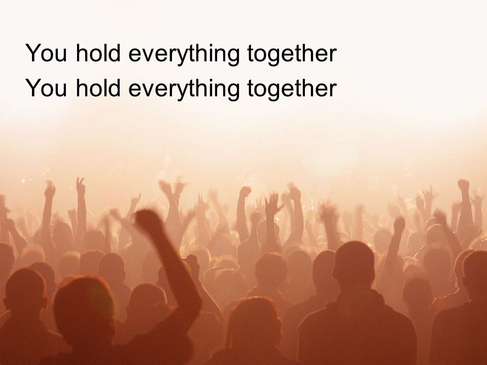 You hold everything together