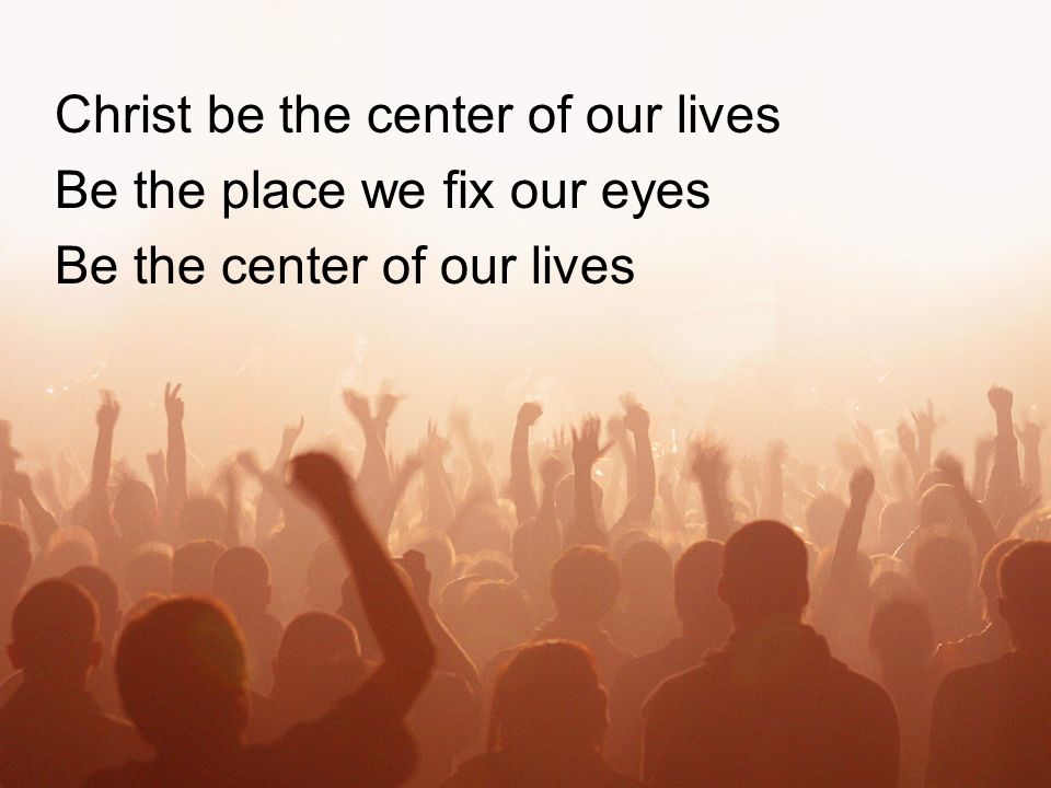 Christ be the center of our lives Be the place we fix our eyes Be the center of our lives
