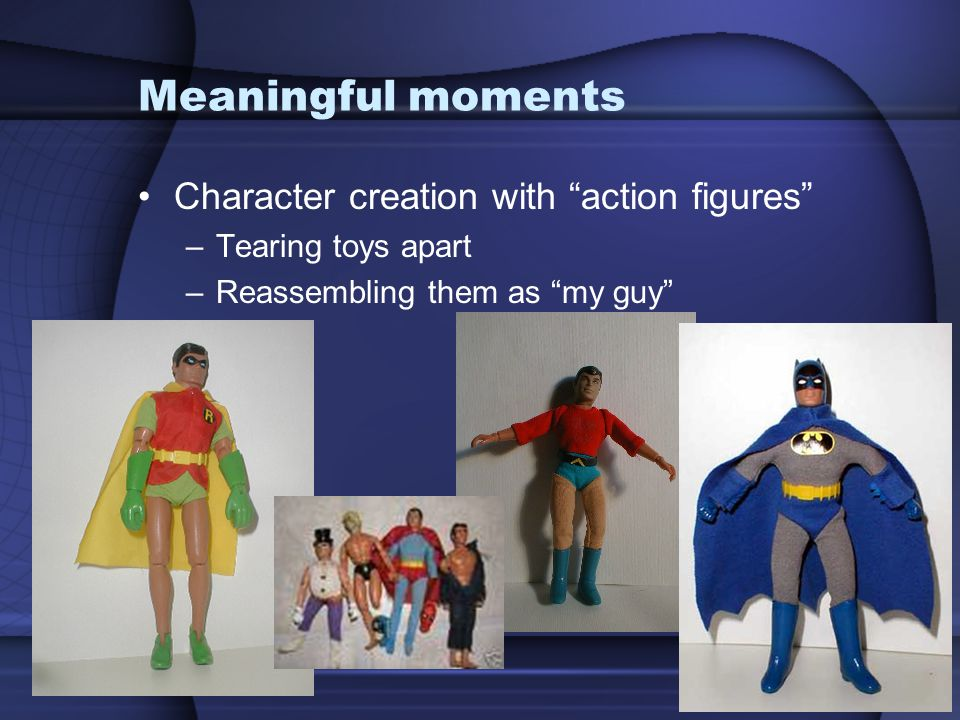 """Meaningful moments Character creation with """"action figures"""" –Tearing toys apart –Reassembling them as """"my guy"""""""