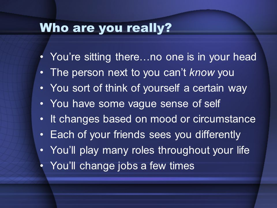 Who are you really? You're sitting there…no one is in your head The person next to you can't know you You sort of think of yourself a certain way You