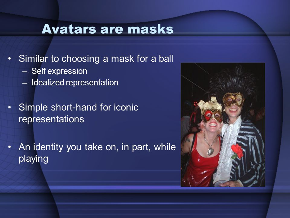 Similar to choosing a mask for a ball –Self expression –Idealized representation Simple short-hand for iconic representations An identity you take on,