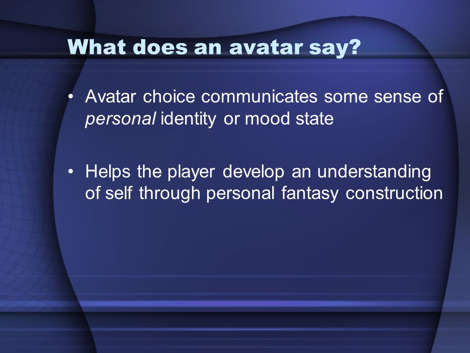 What does an avatar say? Avatar choice communicates some sense of personal identity or mood state Helps the player develop an understanding of self th
