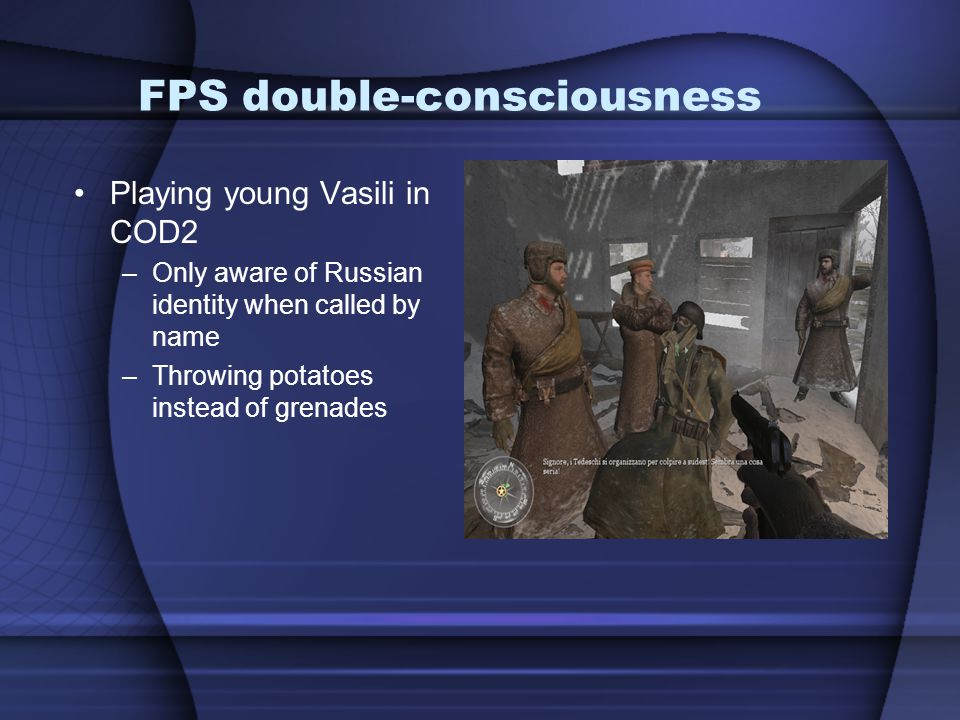 FPS double-consciousness Playing young Vasili in COD2 –Only aware of Russian identity when called by name –Throwing potatoes instead of grenades