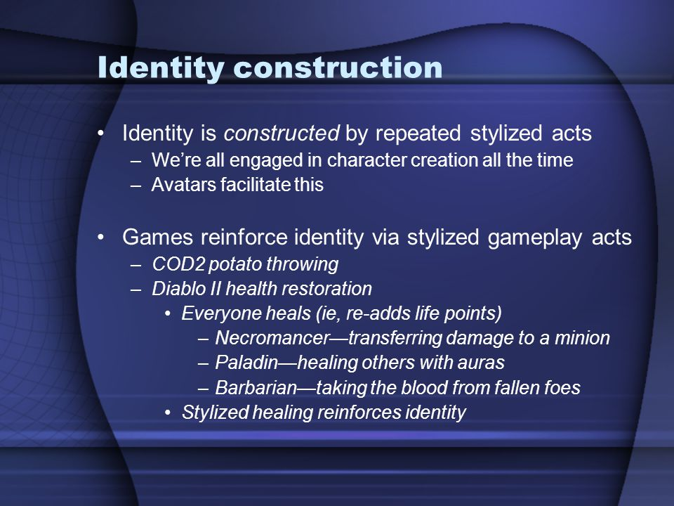 Identity construction Identity is constructed by repeated stylized acts –We're all engaged in character creation all the time –Avatars facilitate this