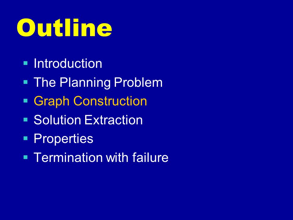 Outline  Introduction  The Planning Problem  Graph Construction  Solution Extraction  Properties  Termination with failure