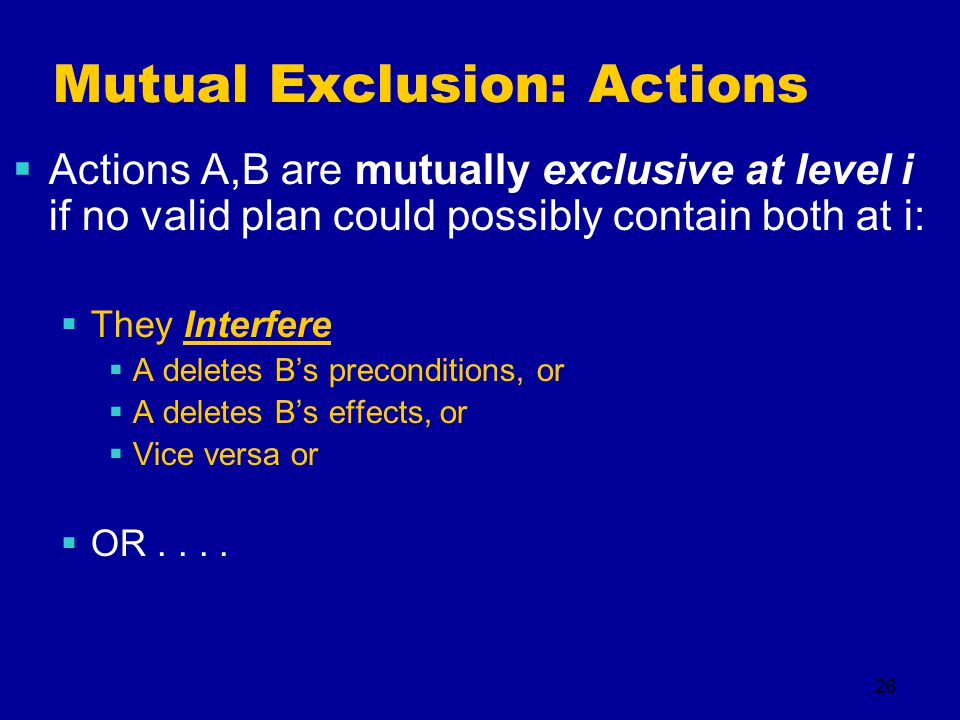 26 Mutual Exclusion: Actions  Actions A,B are mutually exclusive at level i if no valid plan could possibly contain both at i:  They Interfere  A deletes B's preconditions, or  A deletes B's effects, or  Vice versa or  OR....