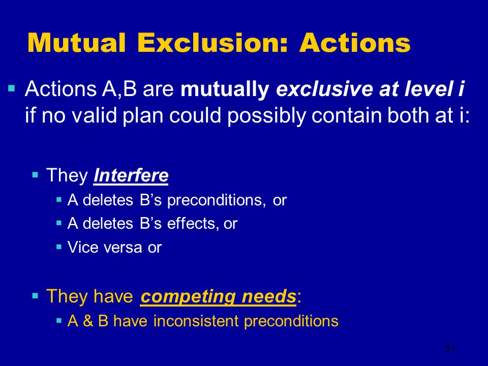31 Mutual Exclusion: Actions  Actions A,B are mutually exclusive at level i if no valid plan could possibly contain both at i:  They Interfere  A deletes B's preconditions, or  A deletes B's effects, or  Vice versa or  They have competing needs:  A & B have inconsistent preconditions