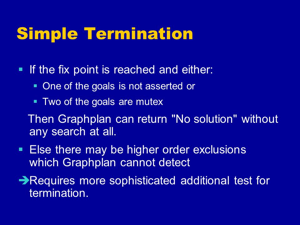 Simple Termination  If the fix point is reached and either:  One of the goals is not asserted or  Two of the goals are mutex Then Graphplan can return No solution without any search at all.