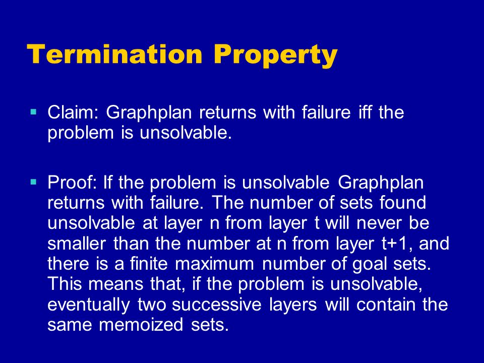 Termination Property  Claim: Graphplan returns with failure iff the problem is unsolvable.