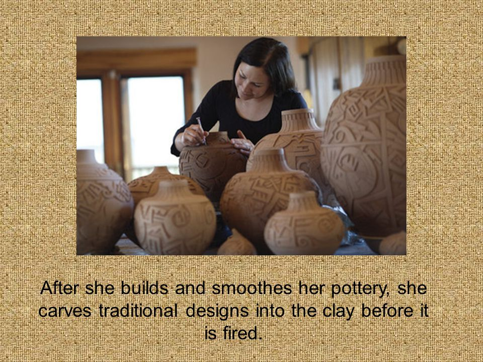 After she builds and smoothes her pottery, she carves traditional designs into the clay before it is fired.
